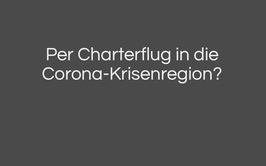 Per Charterflug in die Corona-Krisenregion